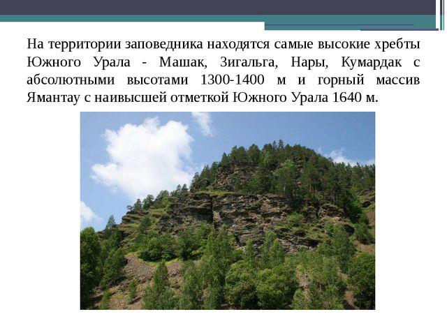 На территории заповедника находятся самые высокие хребты Южного Урала - Машак...