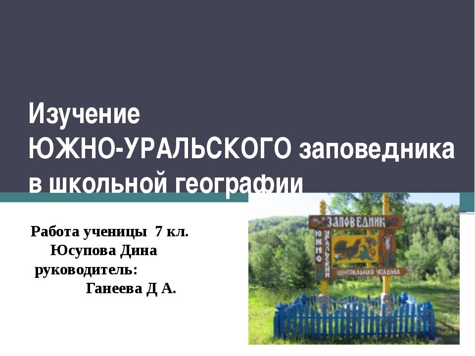 Изучение ЮЖНО-УРАЛЬСКОГО заповедника в школьной географии Работа ученицы 7 кл...