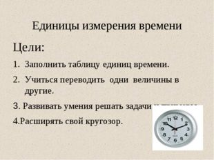 Единицы измерения времени Цели: Заполнить таблицу единиц времени. Учиться пер
