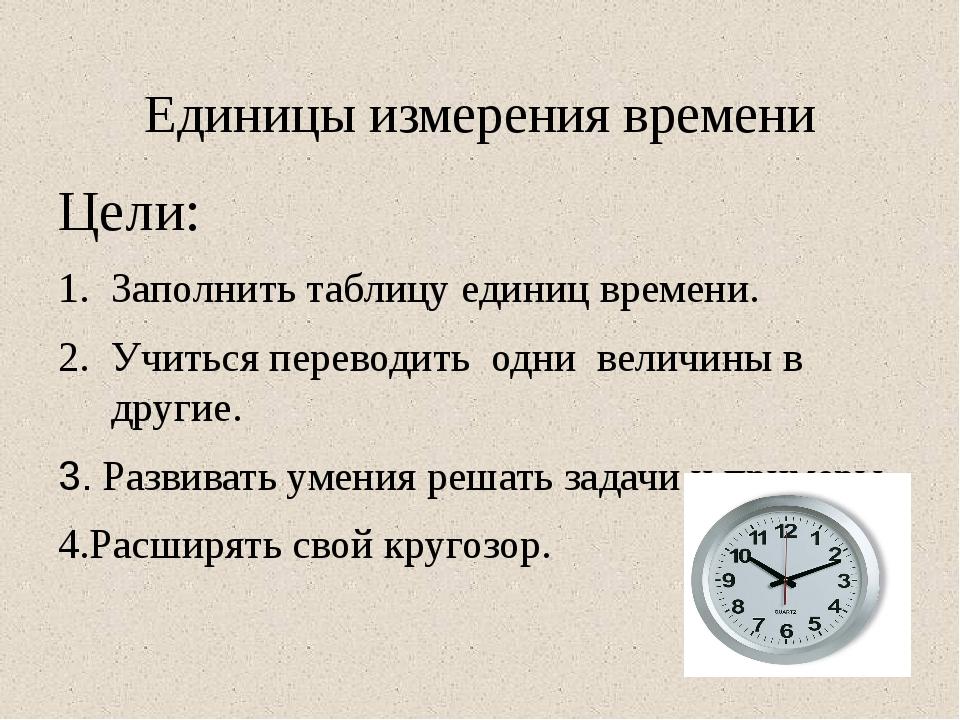 Единицы измерения времени Цели: Заполнить таблицу единиц времени. Учиться пер...