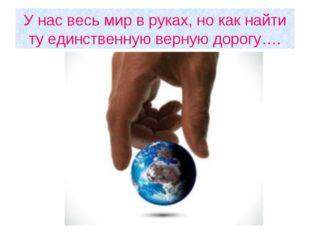 У нас весь мир в руках, но как найти ту единственную верную дорогу….