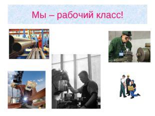 Мы – рабочий класс!