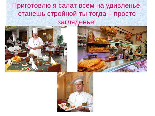 Приготовлю я салат всем на удивленье, станешь стройной ты тогда – просто загл...