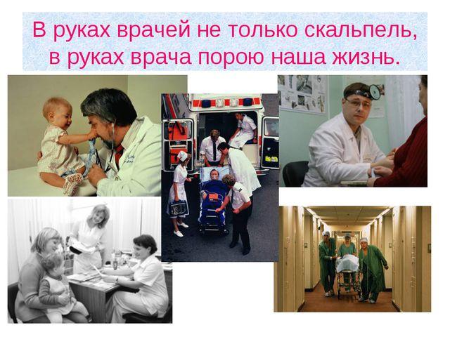 В руках врачей не только скальпель, в руках врача порою наша жизнь.