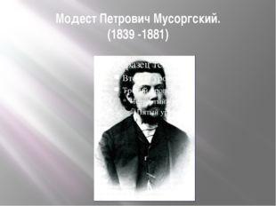 Модест Петрович Мусоргский. (1839 -1881)