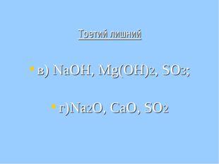 Третий лишний в) NаОН, Мg(OH)2, SO3; г)Nа2O, СаО, SO2