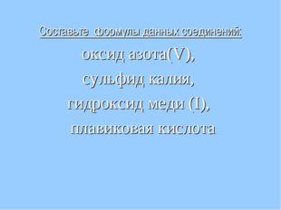 Составьте формулы данных соединений: оксид азота(V), сульфид калия, гидроксид