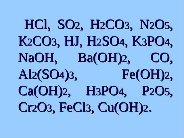 HCl, SO2, H2CO3, N2O5, К2CO3, HJ, H2SO4, K3PO4, NaOH, Ba(OH)2, CO, Al2(SO4)3...