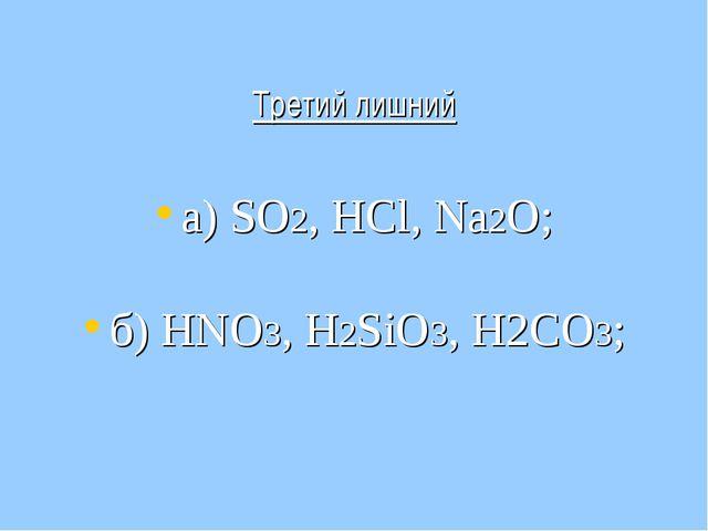 Третий лишний а) SO2, НСl, Na2O; б) НNО3, Н2SiО3, Н2СО3;