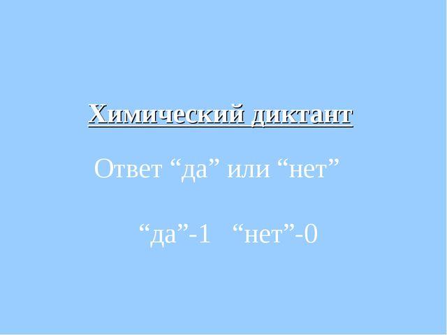 """Химический диктант Ответ """"да"""" или """"нет"""" """"да""""-1 """"нет""""-0"""