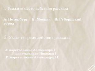 1. Укажите место действия рассказа А: Петербург Б: Москва В: Губернский город