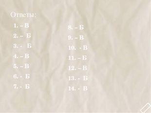 Ответы: 1. – В 2. – Б 3. - Б 4. – В 5. – В 6. - Б 7. - Б 8. – Б 9. – В 10. -