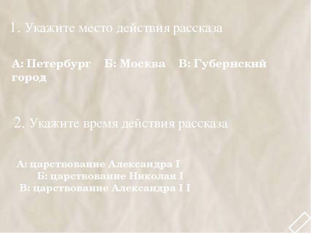 1. Укажите место действия рассказа А: Петербург Б: Москва В: Губернский город...