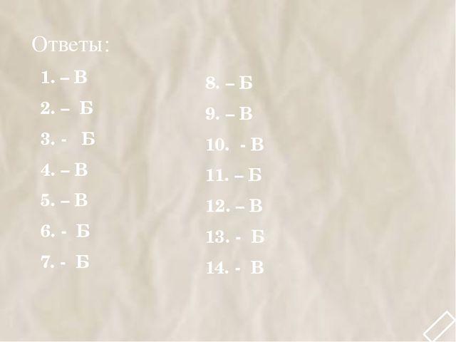 Ответы: 1. – В 2. – Б 3. - Б 4. – В 5. – В 6. - Б 7. - Б 8. – Б 9. – В 10. -...
