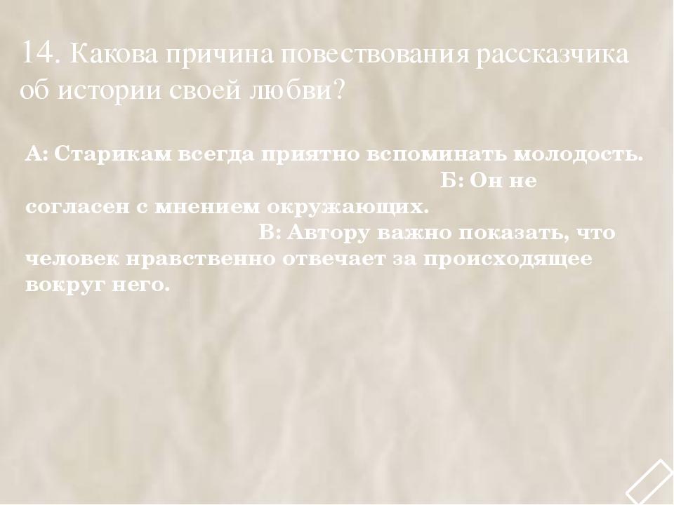 14. Какова причина повествования рассказчика об истории своей любви? А: Стари...