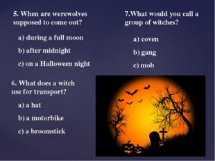 5. When are werewolves supposed to come out? during a full moon b) after midn
