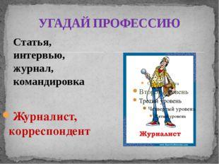 Статья, интервью, журнал, командировка Журналист, корреспондент УГАДАЙ ПРОФЕС
