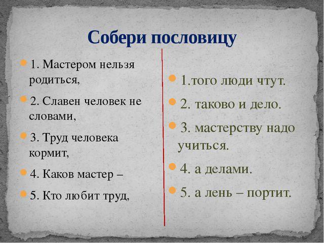 Собери пословицу 1. Мастером нельзя родиться, 2. Славен человек не словами, 3...