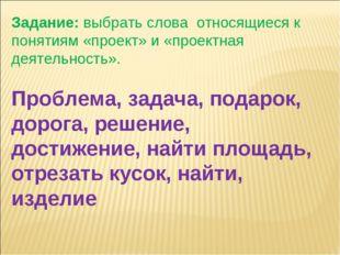 Задание:выбрать словаотносящиеся к понятиям «проект» и «проектная деятельн