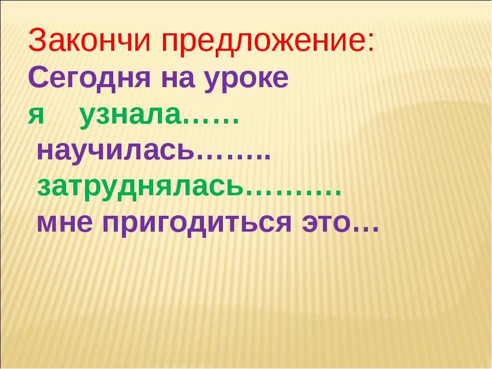 Закончи предложение: Сегодня на уроке яузнала…… научилась…….. затрудня...