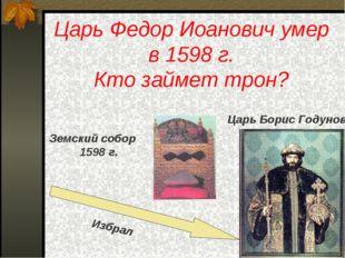 Царь Федор Иоанович умер в 1598 г. Кто займет трон? Царь Борис Годунов Земски