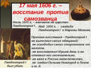 17 мая 1606 г. – восстание против самозванца Июль 1605 г. – венчание на царст