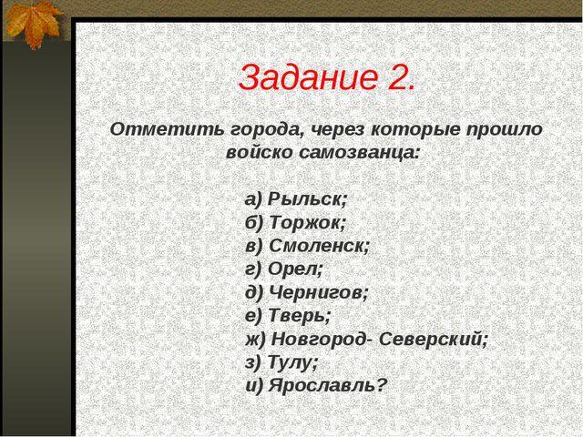 Задание 2. Отметить города, через которые прошло войско самозванца: а) Рыльск...