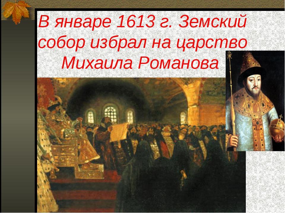 В январе 1613 г. Земский собор избрал на царство Михаила Романова