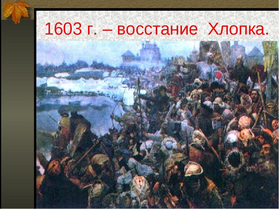 1603 г. – восстание Хлопка.