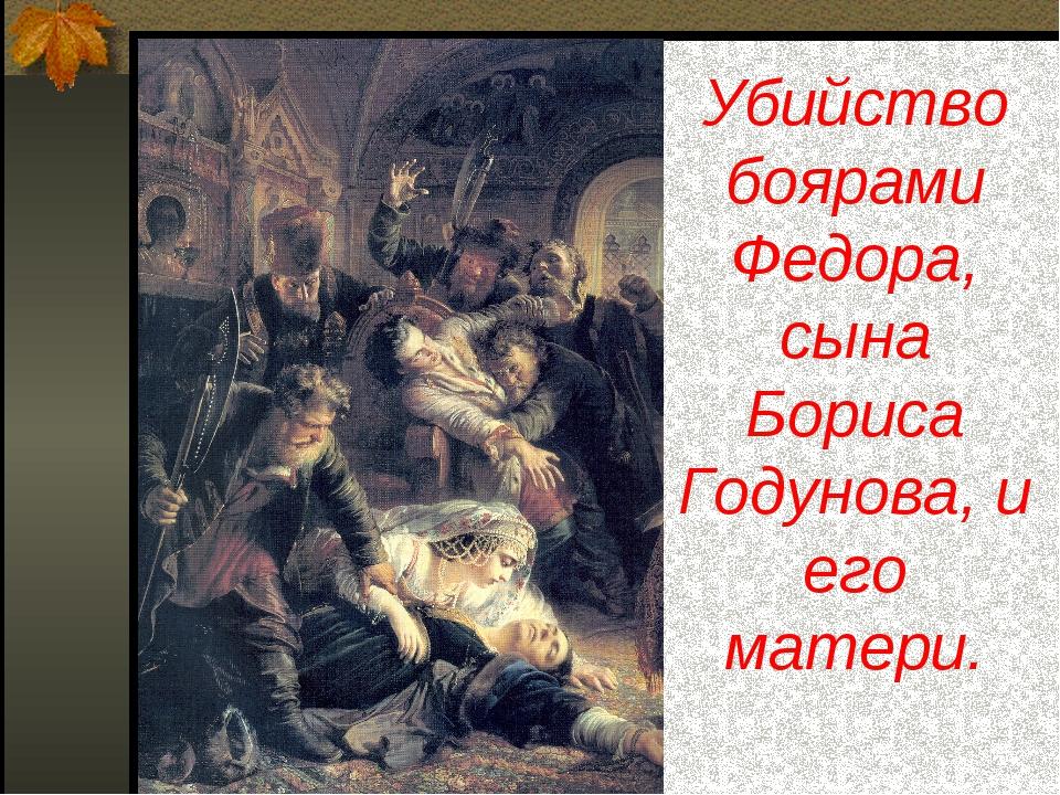 Убийство боярами Федора, сына Бориса Годунова, и его матери.
