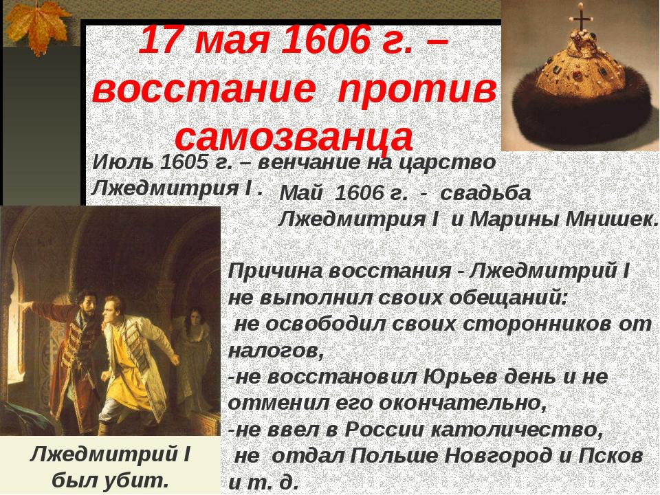 17 мая 1606 г. – восстание против самозванца Июль 1605 г. – венчание на царст...