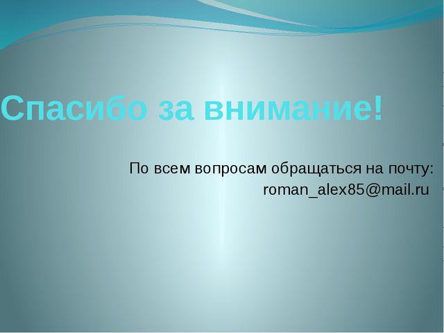 Спасибо за внимание! По всем вопросам обращаться на почту: roman_alex85@mail.ru