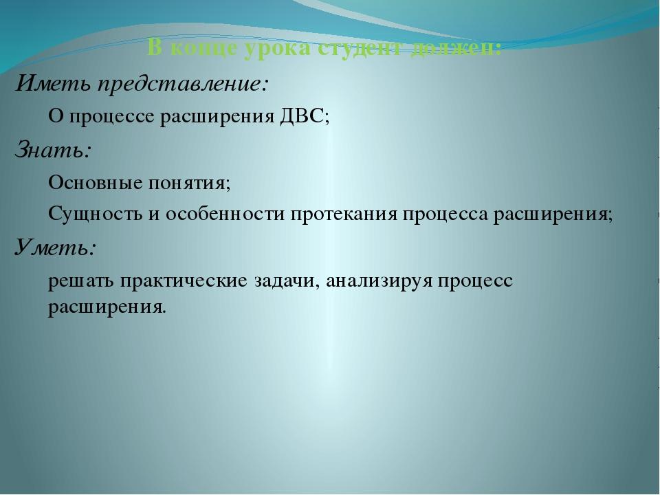 В конце урока студент должен: Иметь представление: О процессе расширения ДВС;...