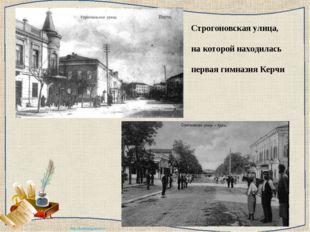 Строгоновская улица, на которой находилась первая гимназия Керчи http://ku4m