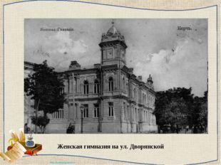 Женская гимназия на ул. Дворянской http://ku4mina.ucoz.ru/