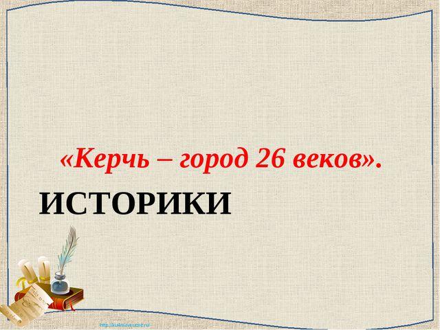 ИСТОРИКИ «Керчь – город 26 веков». http://ku4mina.ucoz.ru/