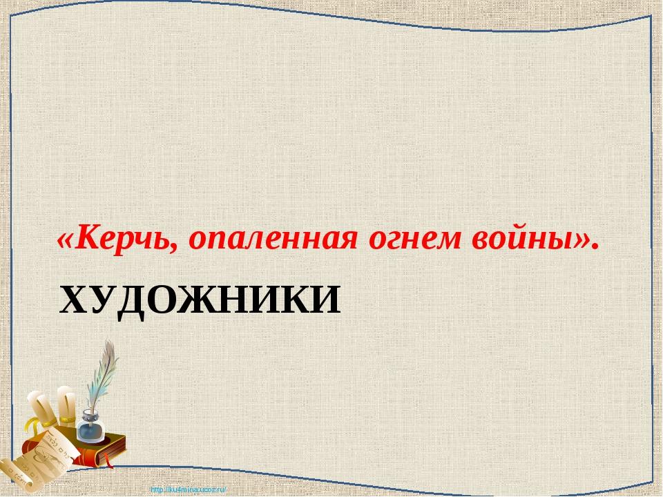 ХУДОЖНИКИ «Керчь, опаленная огнем войны». http://ku4mina.ucoz.ru/