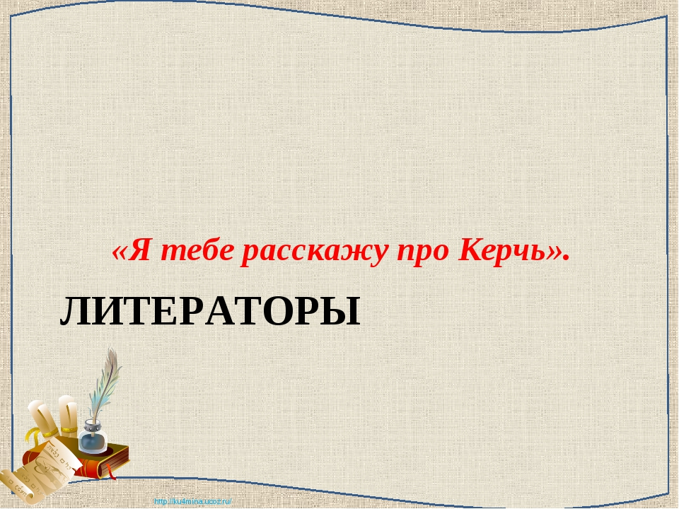 ЛИТЕРАТОРЫ «Я тебе расскажу про Керчь». http://ku4mina.ucoz.ru/