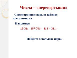Числа – «перевертыши» Симметричные пары в таблице простыхчисел. Например: 13-