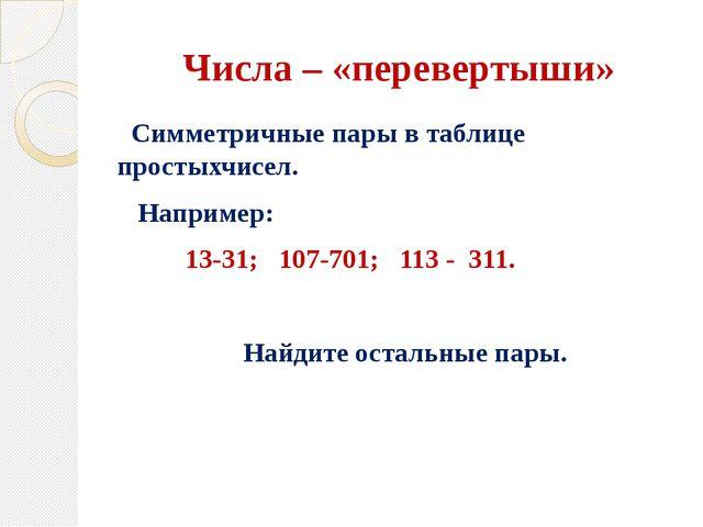 Числа – «перевертыши» Симметричные пары в таблице простыхчисел. Например: 13-...