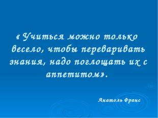 « Учиться можно только весело, чтобы переваривать знания, надо поглощать их с
