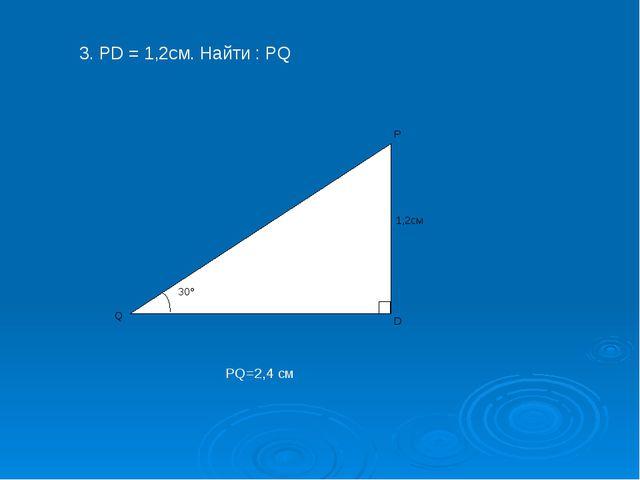 3. PD = 1,2cм. Найти : PQ PQ=2,4 см 30