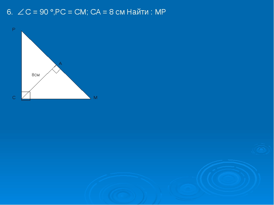 6. C = 90 ,PC = CM; CA = 8 см Найти : MP P 8см A M C