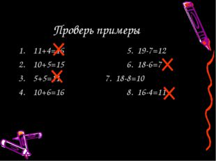 Проверь примеры 11+4=165. 19-7=12 10+5=156. 18-6=7 5+5=117. 18-8=10
