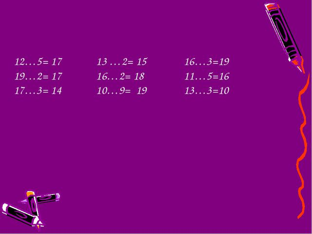 12…5= 17 13 …2= 15 16…3=19 19…2= 17 16…2= 18 11…5=16 17…3= 14 10…9= 19 13…3=10