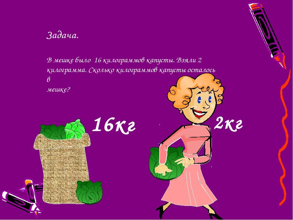 2кг Задача. В мешке было 16 килограммов капусты. Взяли 2 килограмма. Сколько...