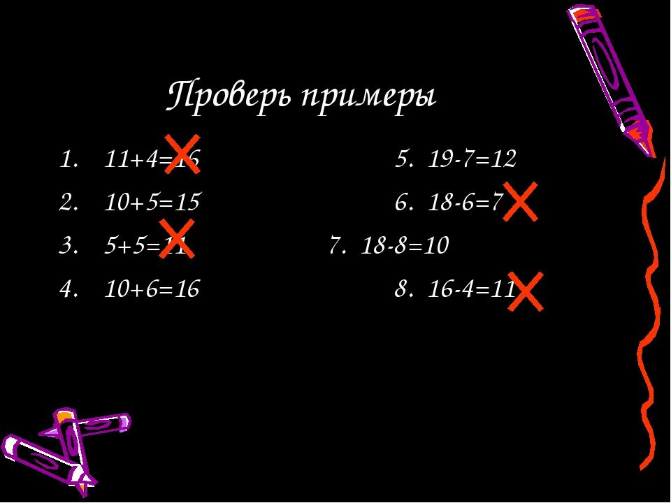 Проверь примеры 11+4=165. 19-7=12 10+5=156. 18-6=7 5+5=117. 18-8=10...