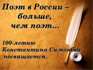 Поэт в России – больше, чем поэт… 100-летию Константина Симонова посвящается.