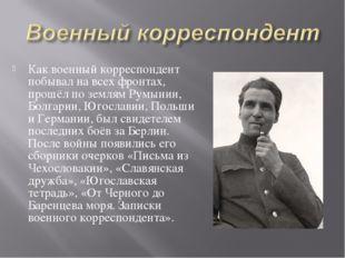 Как военный корреспондент побывал на всех фронтах, прошёл по землям Румынии,