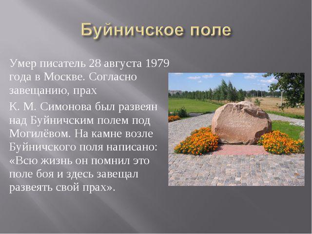 Умер писатель 28 августа 1979 года в Москве. Согласно завещанию, прах К. М. С...